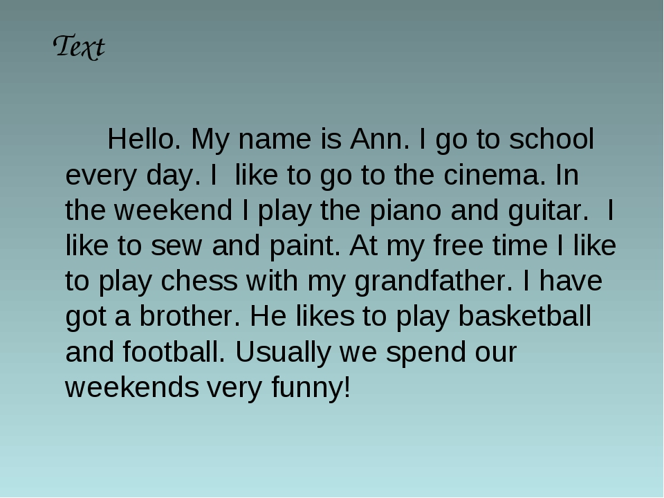 Hello. My name is Ann. I go to school every day. I like to go to the cinema...