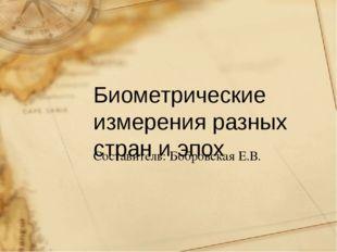 Биометрические измерения разных стран и эпох Составитель: Бобровская Е.В.