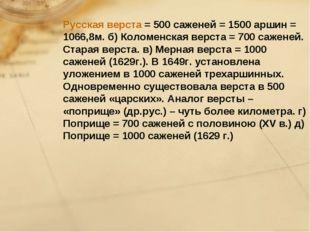 Русская верста = 500 саженей = 1500 аршин = 1066,8м. б) Коломенская верста =