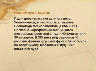 Русский пуд = 16,38 кг. Пуд – древнерусская единица веса. Упоминается, в част