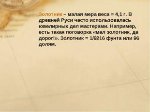 Золотник – малая мера веса = 4,1 г. В древней Руси часто использовалась ювели