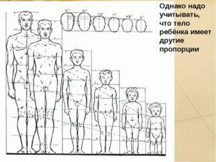 Однако надо учитывать, что тело ребёнка имеет другие пропорции.