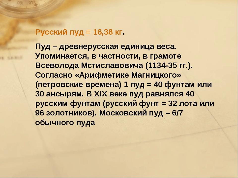 Русский пуд = 16,38 кг. Пуд – древнерусская единица веса. Упоминается, в част...