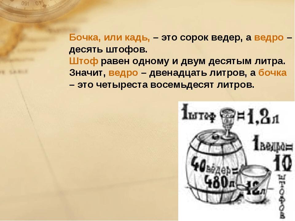 Бочка, или кадь, – это сорок ведер, аведро– десять штофов. Штофравен одном...