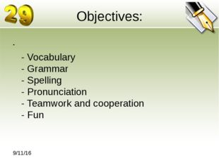 Objectives: - Vocabulary - Grammar - Spelling - Pronunciation - Teamwork and