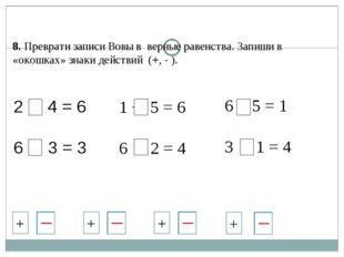 2 + 4 = 6 6 - 3 = 3 1 + 5 = 6 6 - 2 = 4 6 - 5 = 1 3 + 1 = 4 8. Преврати запис