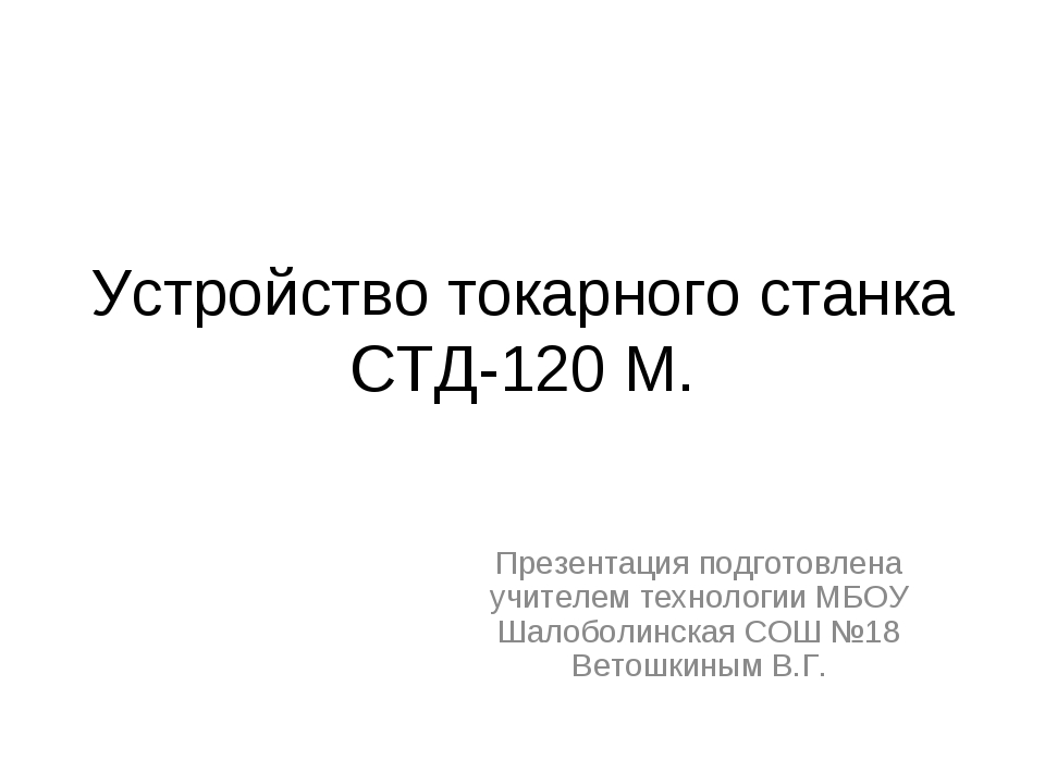 Устройство токарного станка СТД-120 М. Презентация подготовлена учителем техн...