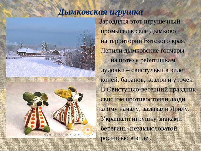 Дымковская игрушка Зародился этот игрушечный промысел в селе Дымково на терри...