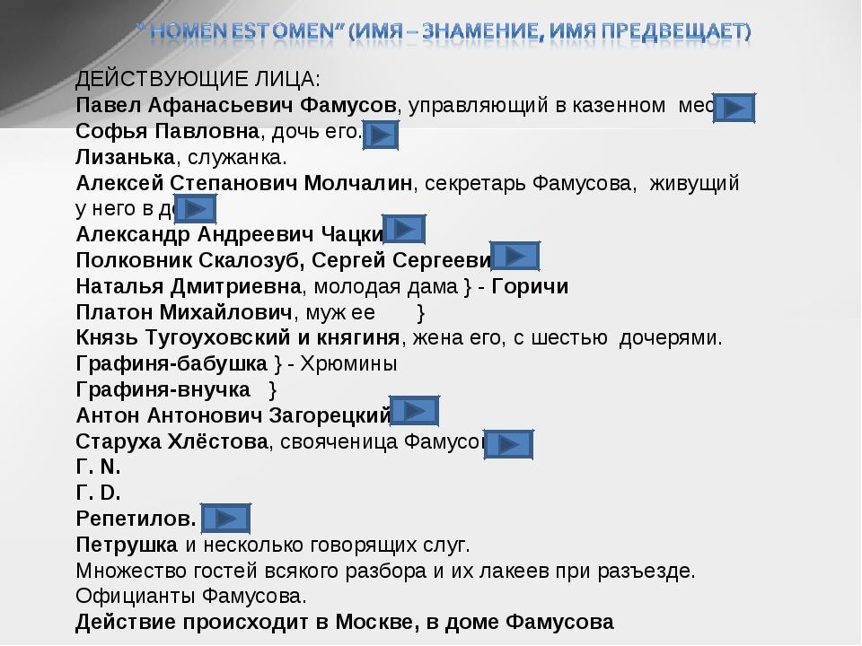 ДЕЙСТВУЮЩИЕ ЛИЦА: Павел Афанасьевич Фамусов, управляющий в казенном месте. Со...