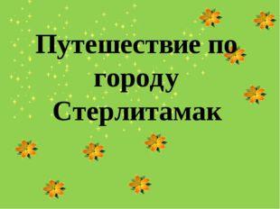 Путешествие по городу Стерлитамак Выполнила: Абдуллина Алсу Салаватовна 5 «Б