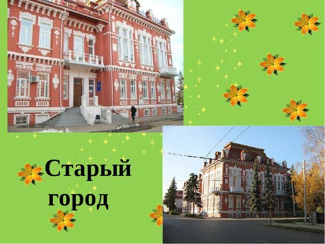 Старый город Выполнила: Абдуллина Алсу Салаватовна 5 «Б» класс