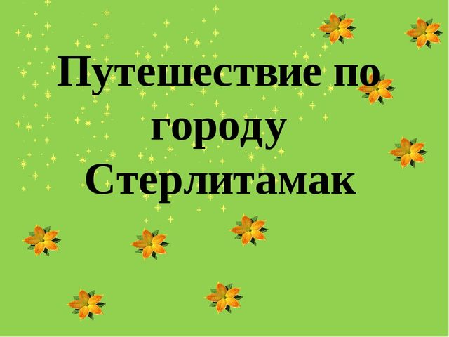 Путешествие по городу Стерлитамак Выполнила: Абдуллина Алсу Салаватовна 5 «Б...