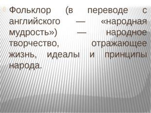 Фольклор (в переводе с английского — «народная мудрость») — народное творчест
