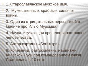 1. Старославянское мужское имя. 2. Мужественные, храбрые, сильные воины. 3. О