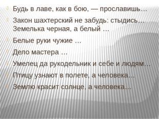 Будь в лаве, как в бою, — прославишь… Закон шахтерский не забудь: стыдись… Зе