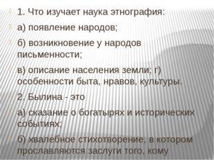 1. Что изучает наука этнография: а) появление народов; б) возникновение у нар