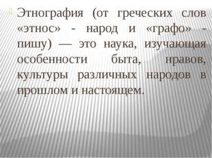 Этнография (от греческих слов «этнос» - народ и «графо» - пишу) — это наука,