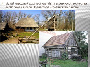 Музей народной архитектуры, быта и детского творчества расположен в селе Прел
