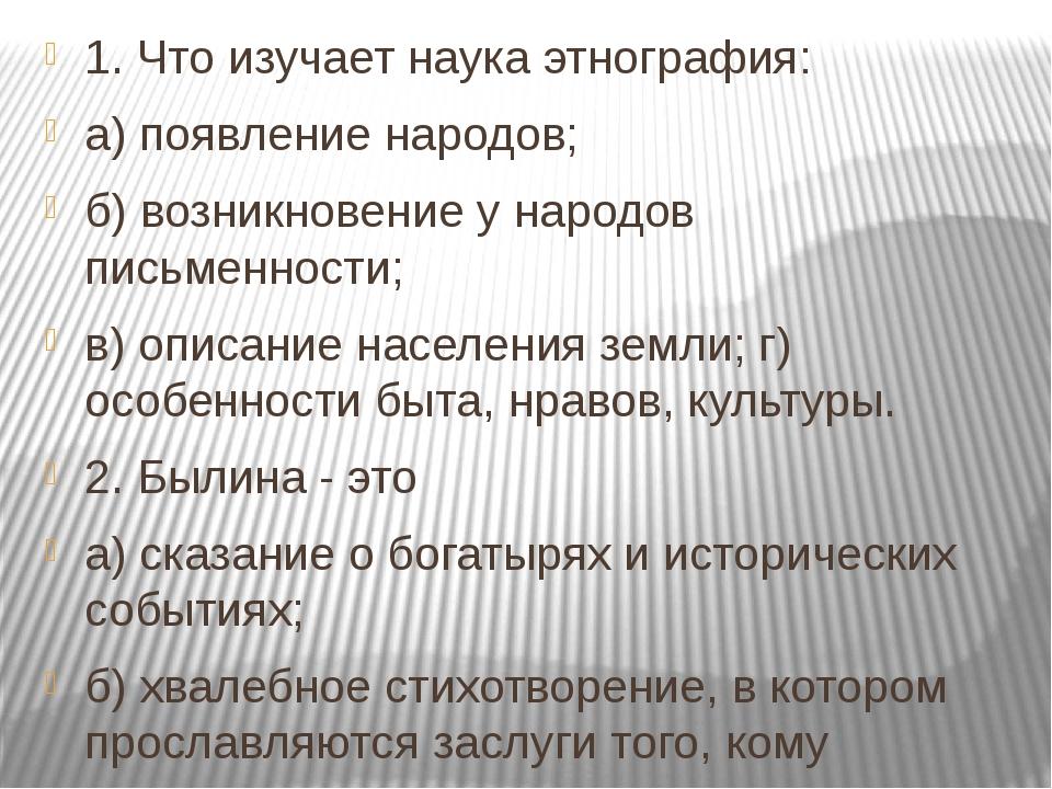 1. Что изучает наука этнография: а) появление народов; б) возникновение у нар...