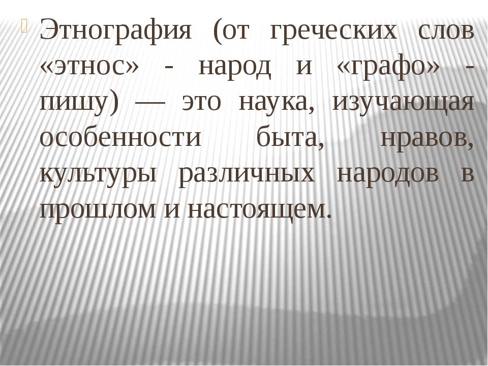 Этнография (от греческих слов «этнос» - народ и «графо» - пишу) — это наука,...