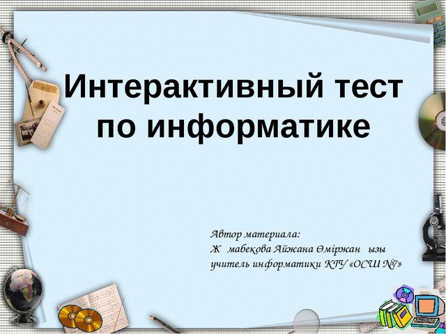 Интерактивный тест по информатике Автор материала: Жұмабекова Айжана Өміржанқ...