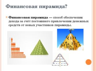 Финансовая пирамида? Финансовая пирамида — способ обеспечения дохода за счёт