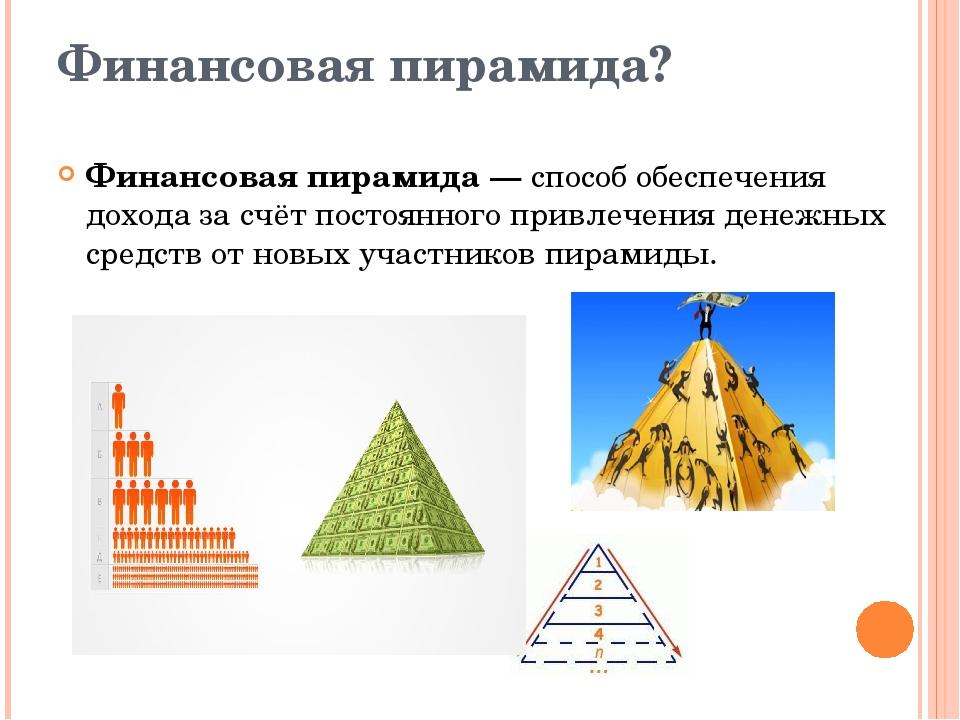 Финансовая пирамида? Финансовая пирамида — способ обеспечения дохода за счёт...