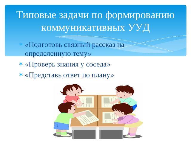 «Подготовь связный рассказ на определенную тему» «Проверь знания у соседа» «П...