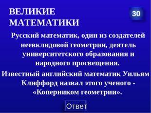 ВЕЛИКИЕ МАТЕМАТИКИ Русский математик, один из создателей неевклидовой геометр