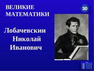 Лобачевскии Николай Иванович ВЕЛИКИЕ МАТЕМАТИКИ