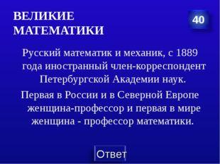 ВЕЛИКИЕ МАТЕМАТИКИ Русский математик и механик, с 1889 года иностранный член-