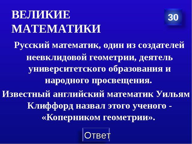 ВЕЛИКИЕ МАТЕМАТИКИ Русский математик, один из создателей неевклидовой геометр...