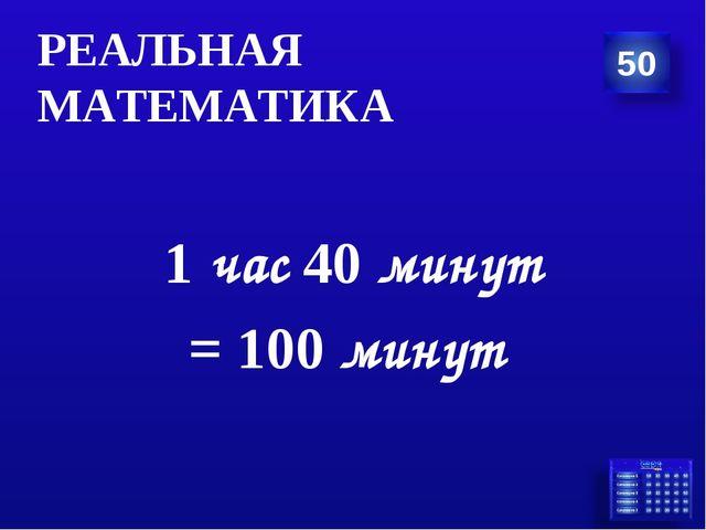 1 час 40 минут = 100 минут РЕАЛЬНАЯ МАТЕМАТИКА