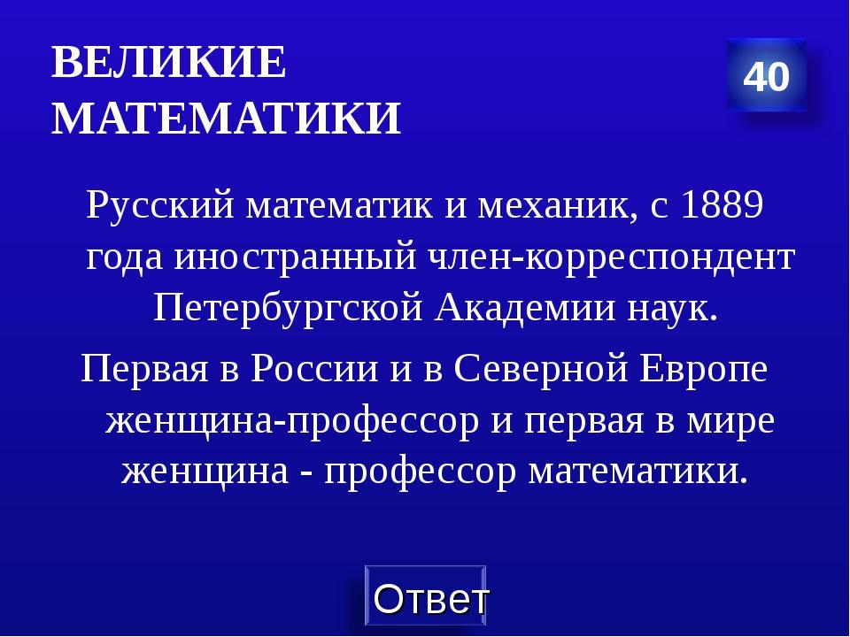 ВЕЛИКИЕ МАТЕМАТИКИ Русский математик и механик, с 1889 года иностранный член-...