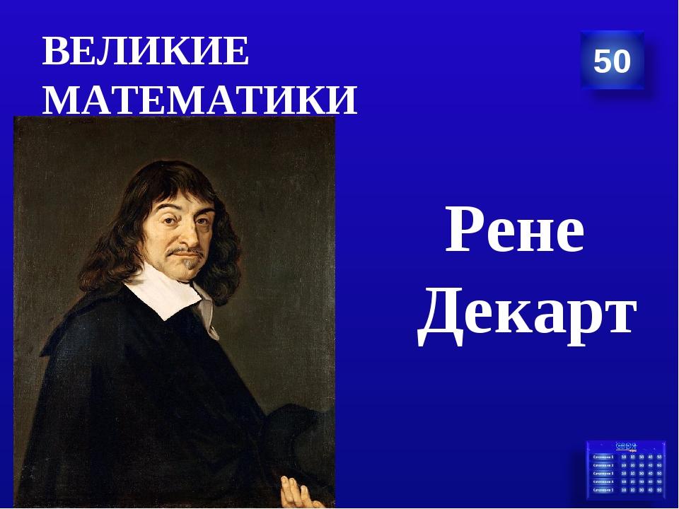 ВЕЛИКИЕ МАТЕМАТИКИ Рене Декарт