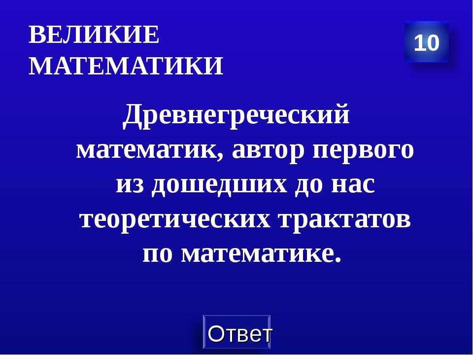 ВЕЛИКИЕ МАТЕМАТИКИ Древнегреческий математик, автор первого из дошедших до на...