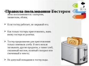 Правила пользования Тостером Не ставь тостер близко к предметам, которые лег
