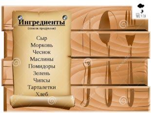 Ингредиенты (список продуктов) Сыр Морковь Чеснок Маслины Помидоры Зелень Чип
