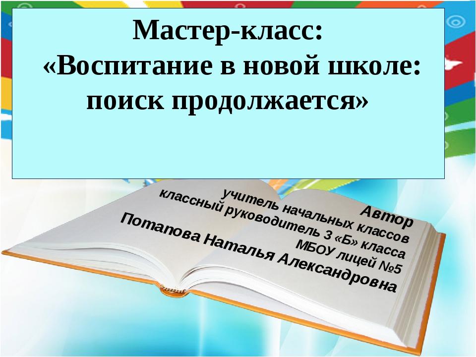 Мастер-класс: «Воспитание в новой школе: поиск продолжается» Автор учитель на...