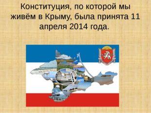 Конституция, по которой мы живём в Крыму, была принята 11 апреля 2014 года.