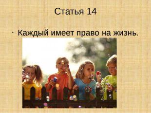 Статья 14 Каждый имеет право на жизнь.