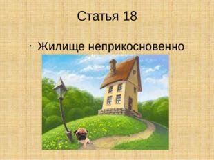 Статья 18 Жилище неприкосновенно