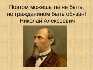 Поэтом можешь ты не быть, но гражданином быть обязан! Николай Алексеевич Некр