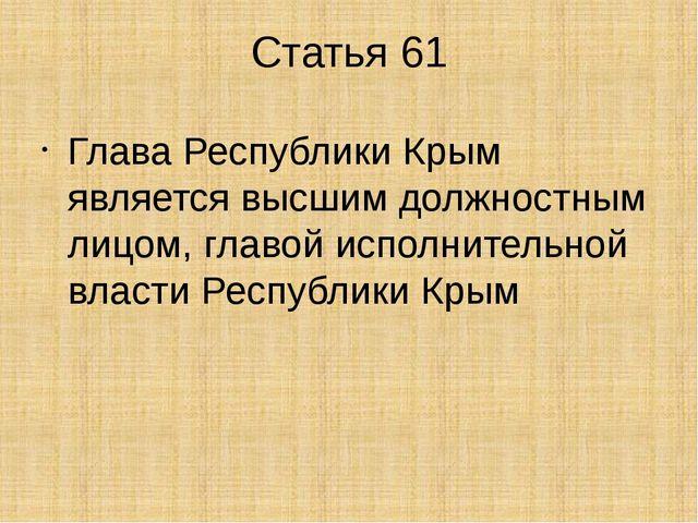 Статья 61 Глава Республики Крым является высшим должностным лицом, главой исп...