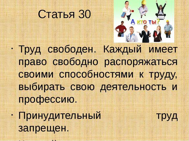 Статья 30 Труд свободен. Каждый имеет право свободно распоряжаться своими спо...