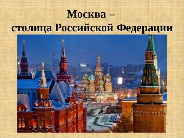 Москва – столица Российской Федерации