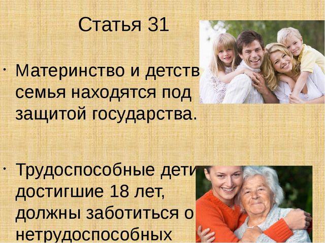 Статья 31 Материнство и детство, семья находятся под защитой государства. Тру...