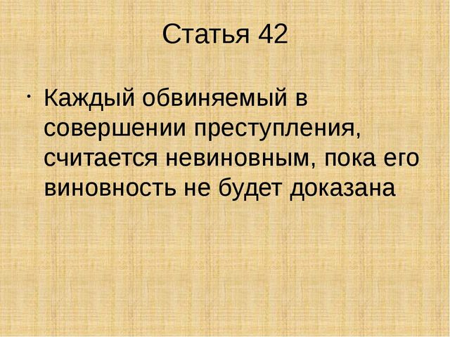 Статья 42 Каждый обвиняемый в совершении преступления, считается невиновным,...