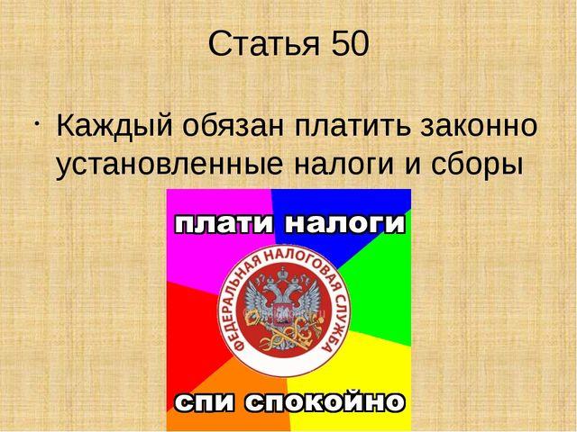 Статья 50 Каждый обязан платить законно установленные налоги и сборы