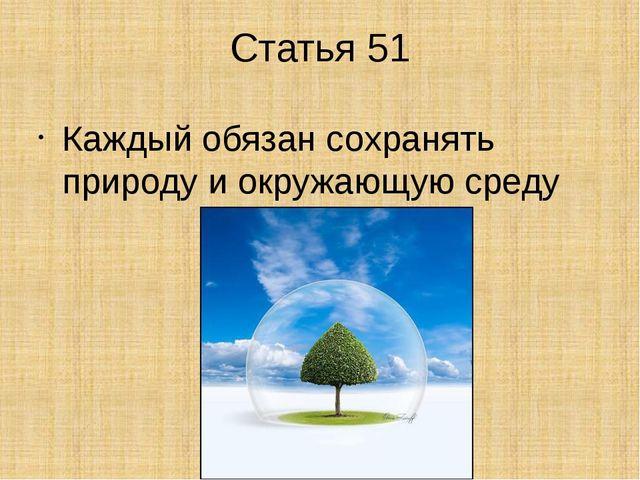 Статья 51 Каждый обязан сохранять природу и окружающую среду